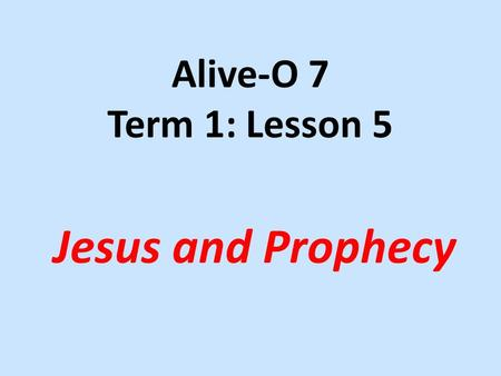 Alive-O 7 Term 1: Lesson 5 Jesus and Prophecy. (Luke 4:16-30) Then Jesus went to Nazareth, where he had been brought up, and on the Sabbath he went as.