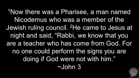 "1 Now there was a Pharisee, a man named Nicodemus who was a member of the Jewish ruling council. 2 He came to Jesus at night and said, ""Rabbi, we know."