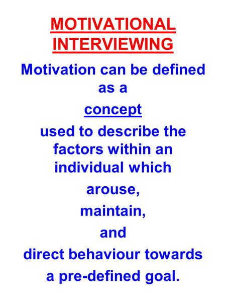 MOTIVATIONAL INTERVIEWING Motivation can be defined as a concept used to describe the factors within an individual which arouse, maintain, and direct behaviour.