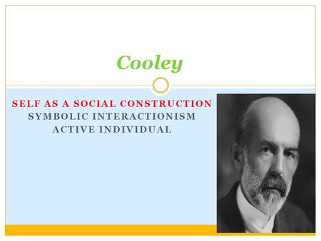 SELF AS A SOCIAL CONSTRUCTION SYMBOLIC INTERACTIONISM ACTIVE INDIVIDUAL Cooley.
