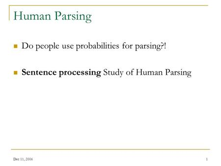 Dec 11, 20061 Human Parsing Do people use probabilities for parsing?! Sentence processing Study of Human Parsing.