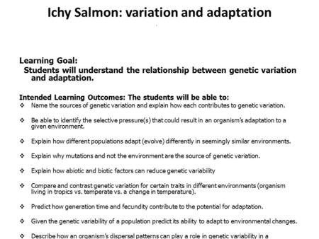 Ichy Salmon: variation and adaptation Learning Goal: Students will understand the relationship between genetic variation and adaptation. Intended Learning.