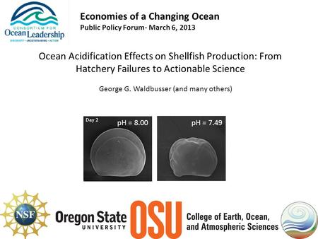 Economies of a Changing Ocean Public Policy Forum- March 6, 2013 Ocean Acidification Effects on Shellfish Production: From Hatchery Failures to Actionable.