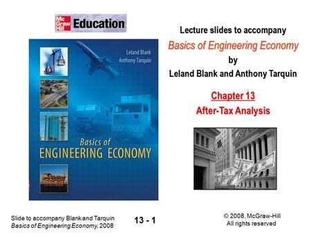 Slide to accompany Blank and Tarquin Basics of Engineering Economy, 2008 © 2008, McGraw-Hill All rights reserved 13 - 1 Lecture slides to accompany Basics.