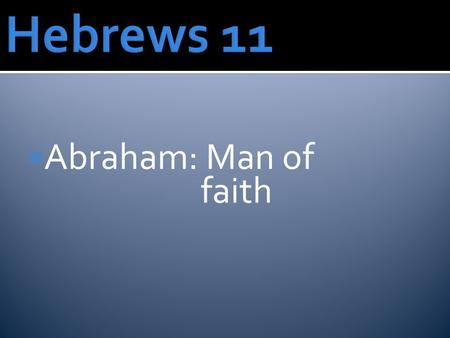  Abraham: Man of faith. Heb. 11:6 Without faith it is impossible to please God, because anyone who comes to him must believe that he exists and that.
