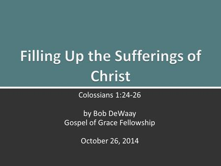 The Sufferings of Christ: Colossians 1:24-260 Colossians 1:24-26 by Bob DeWaay Gospel of Grace Fellowship October 26, 2014.
