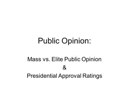 Public Opinion: Mass vs. Elite Public Opinion & Presidential Approval Ratings.