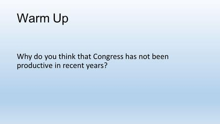 Warm Up Why do you think that Congress has not been productive in recent years?