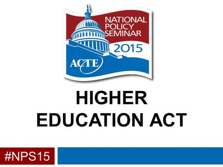#NPS15 HIGHER EDUCATION ACT. Background  Current version of HEA was passed in 2008 as the Higher Education Opportunity Act  Reauthorization was originally.