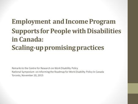 Employment and Income Program Supports for People with Disabilities in Canada: Scaling-up promising practices Remarks to the Centre for Research on Work.