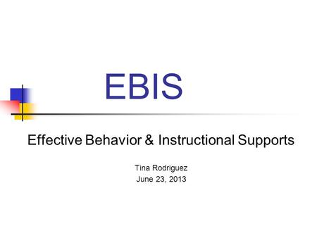 EBIS Effective Behavior & Instructional Supports Tina Rodriguez June 23, 2013.