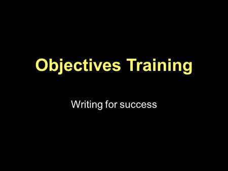 Objectives Training Writing for success. What are program Goals? Based on your needs assessment Long term plans Big picture What are objectives? Actions.