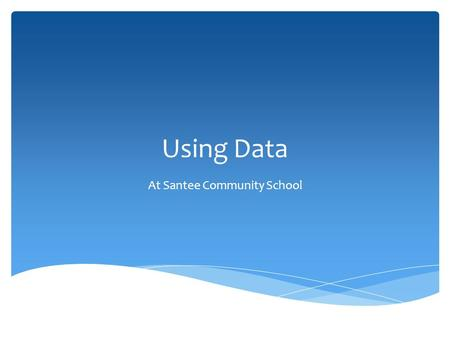 Using Data At Santee Community School.  Data Sources  New for 2011-2012 School Year  Principals' Role  Changes made as a result of analyzing data.