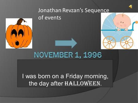 I was born on a Friday morning, the day after Halloween. Jonathan Revzan's Sequence of events.