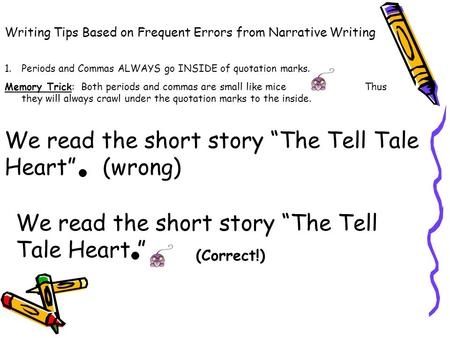 Writing Tips Based on Frequent Errors from Narrative Writing 1.Periods and Commas ALWAYS go INSIDE of quotation marks. Memory Trick: Both periods and.
