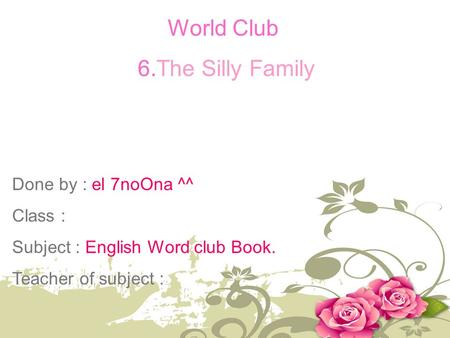 World Club 6.The Silly Family Done by : el 7noOna ^^ Class : Subject : English Word club Book. Teacher of subject :