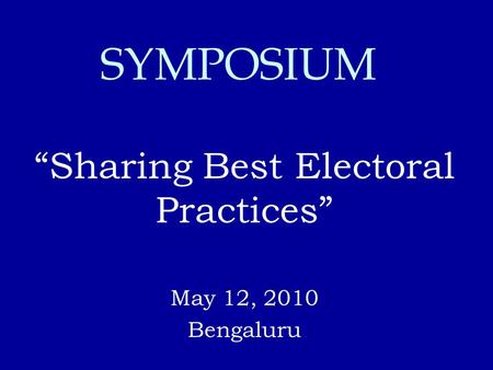 """Sharing Best Electoral Practices"" May 12, 2010 Bengaluru SYMPOSIUM."