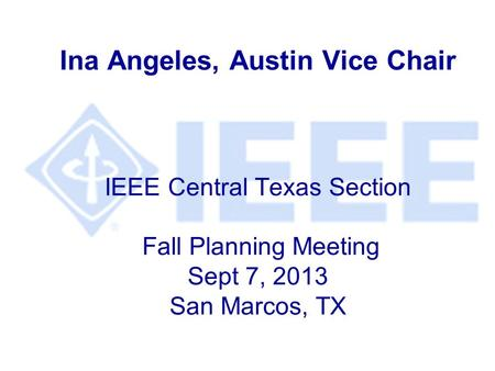 Ina Angeles, Austin Vice Chair IEEE Central Texas Section Fall Planning Meeting Sept 7, 2013 San Marcos, TX.