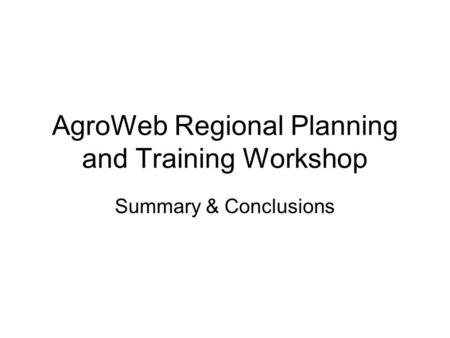 AgroWeb Regional Planning and Training Workshop Summary & Conclusions.