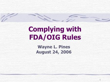 1 Complying with FDA/OIG Rules Wayne L. Pines August 24, 2006.