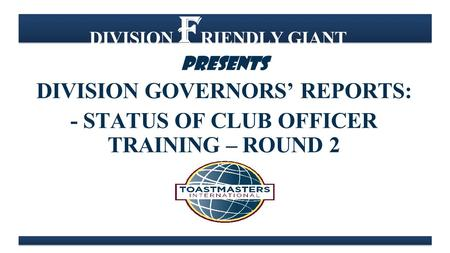 DIVISION F RIENDLY GIANT PRESENTS DIVISION GOVERNORS' REPORTS: - STATUS OF CLUB OFFICER TRAINING – ROUND 2.