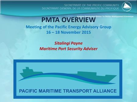 PMTA OVERVIEW Meeting of the Pacific Energy Advisory Group 16 – 18 November 2015 Sitalingi Payne Maritime Port Security Adviser.