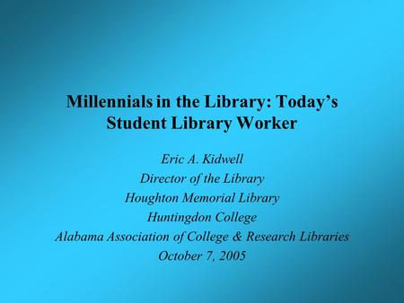 Millennials in the Library: Today's Student Library Worker Eric A. Kidwell Director of the Library Houghton Memorial Library Huntingdon College Alabama.