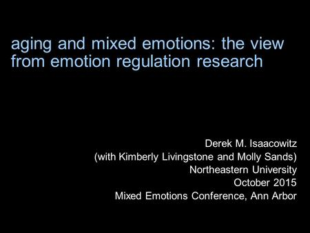 Aging and mixed emotions: the view from emotion regulation research Derek M. Isaacowitz (with Kimberly Livingstone and Molly Sands) Northeastern University.