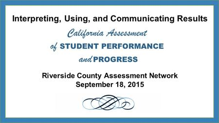 Interpreting, Using, and Communicating Results Riverside County Assessment Network September 18, 2015 California Assessment of STUDENT PERFORMANCE and.