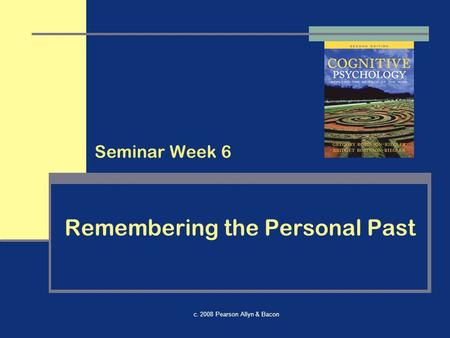 C. 2008 Pearson Allyn & Bacon Remembering the Personal Past Seminar Week 6.