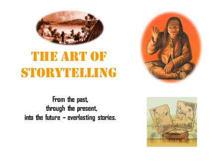 The Art of Storytelling From the past, through the present, into the future – everlasting stories.