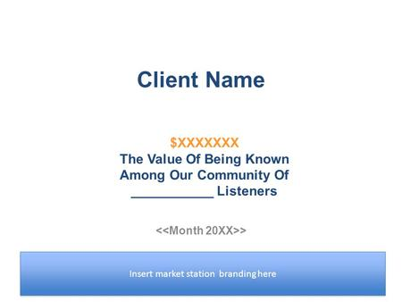 Client Name > Insert market station branding here $XXXXXXX The Value Of Being Known Among Our Community Of ___________ Listeners.