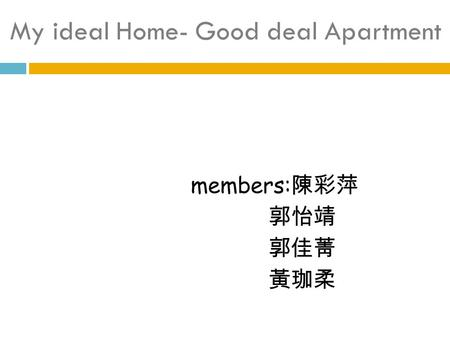 My ideal Home- Good deal Apartment members: 陳彩萍 郭怡靖 郭佳菁 黃珈柔.