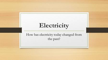 Electricity How has electricity today changed from the past?