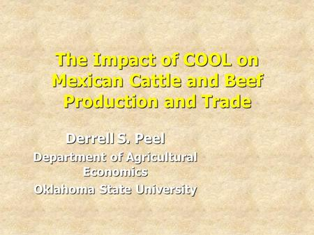 The Impact of COOL on Mexican Cattle and Beef Production and Trade Derrell S. Peel Department of Agricultural Economics Oklahoma State University.