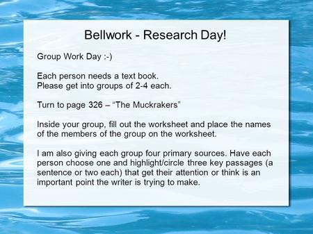 "Bellwork - Research Day! Group Work Day :-) Each person needs a text book. Please get into groups of 2-4 each. Turn to page 326 – ""The Muckrakers"" Inside."