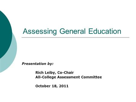 Assessing General Education Presentation by: Rich Leiby, Co-Chair All-College Assessment Committee October 18, 2011.