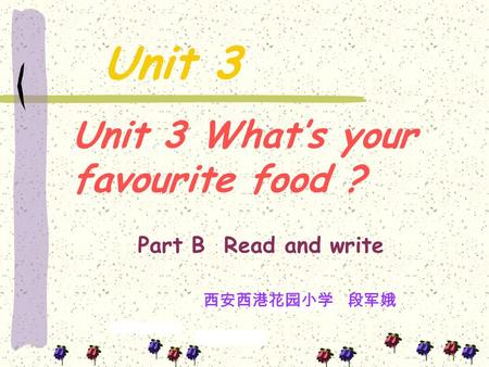 Unit 3 Unit 3 What's your favourite food ? Part B Read and write 西安西港花园小学 段军娥.