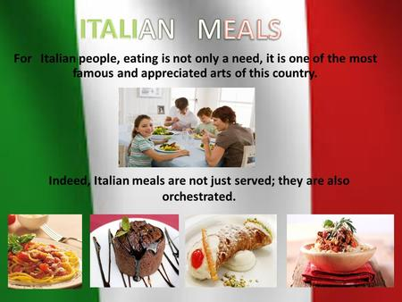For Italian people, eating is not only a need, it is one of the most famous and appreciated arts of this country. Indeed, Italian meals are not just served;