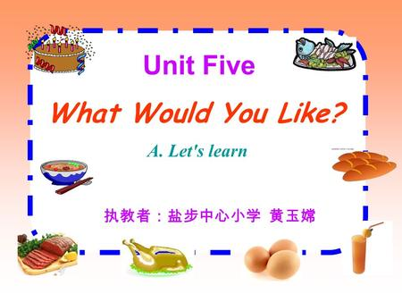 Unit Five What Would You Like? A. Let's learn 执教者:盐步中心小学 黄玉嫦.