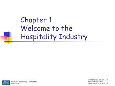 Introduction to Hospitality, Fourth Edition John Walker ©2006 Pearson Education, Inc. Pearson Prentice Hall Upper Saddle River, NJ 07458 Chapter 1 Welcome.