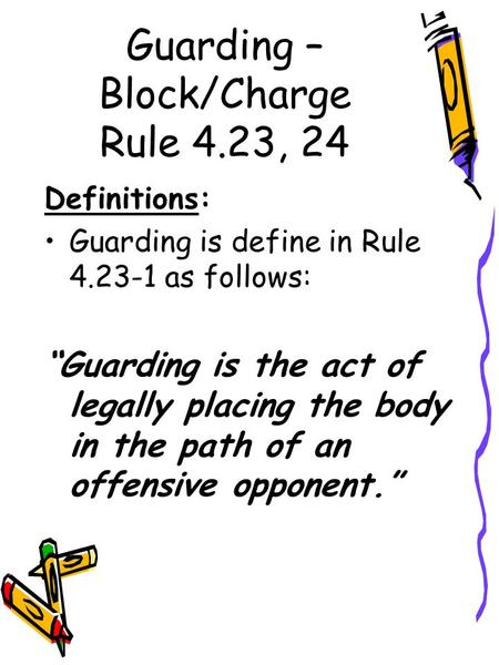 "Guarding – Block/Charge Rule 4.23, 24 Definitions: Guarding is define in Rule 4.23-1 as follows: ""Guarding is the act of legally placing the body in the."