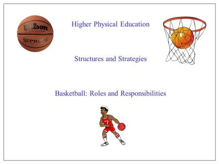Higher Physical Education Structures and Strategies Basketball: Roles and Responsibilities.