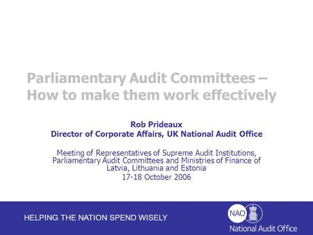 HELPING THE NATION SPEND WISELY Rob Prideaux Director of Corporate Affairs, UK National Audit Office Meeting of Representatives of Supreme Audit Institutions,
