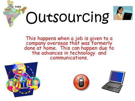 Outsourcing This happens when a job is given to a company overseas that was formerly done at home. This can happen due to the advances in technology.