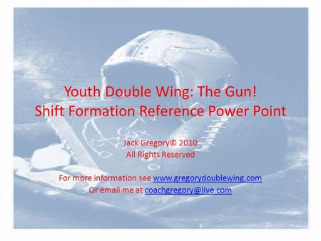 Youth Double Wing: The Gun! Shift Formation Reference Power Point Jack Gregory© 2010 All Rights Reserved For more information see www.gregorydoublewing.comwww.gregorydoublewing.com.