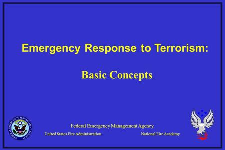 Emergency Response to Terrorism: Federal Emergency Management Agency United States Fire AdministrationNational Fire Academy Basic Concepts.