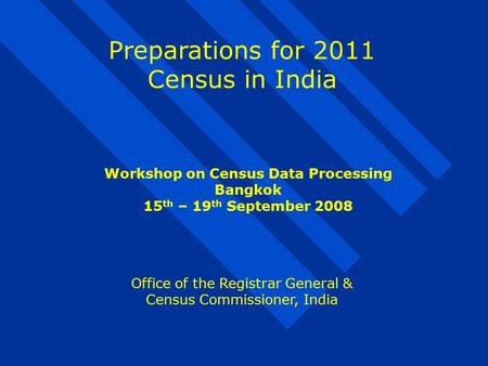 Preparations for 2011 Census in India Office of the Registrar General & Census Commissioner, India Workshop on Census Data Processing Bangkok 15 th – 19.