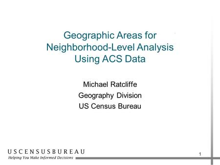 Geographic Areas for Neighborhood-Level Analysis Using ACS Data Michael Ratcliffe Geography Division US Census Bureau 1.