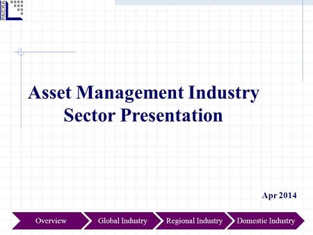 Asset Management <strong>Industry</strong> Sector Presentation Apr 2014 Global IndustryOverviewRegional IndustryDomestic <strong>Industry</strong>.